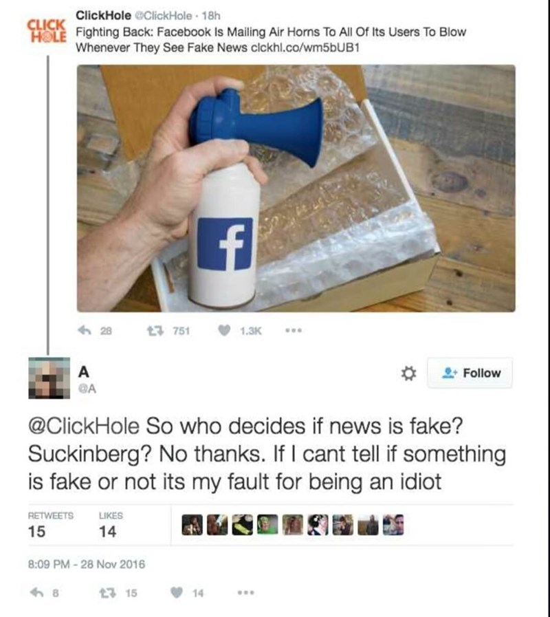 Product - ClickHole @ClickHole 18h CLICK HOLE Fighting Back: Facebook Is Mailing Air Horns To All Of Its Users To Blow Whenever They See Fake News clckhl.co/wm5bUB1 28 t3 751 1.3K A Follow @ClickHole So who decides if news is fake? Suckinberg? No thanks. If I cant tell if something is fake or not its my fault for being an idiot LIKES RETWEETS 15 14 8:09 PM-28 Nov 2016 8 17 15 14
