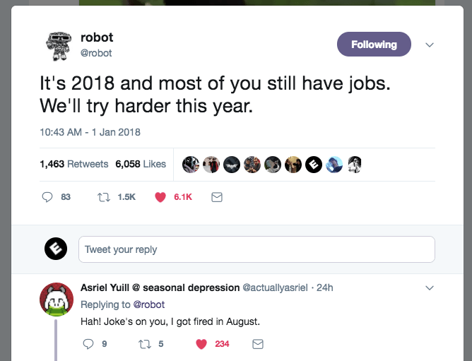 Text - robot Following @robot It's 2018 and most of you still have jobs. We'll try harder this year. 10:43 AM -1 Jan 2018 1,463 Retweets 6,058 Likes t1.5K 83 6.1K Tweet your reply Asriel Yuill @seasonal depression @actuallyasriel 24h Replying to @robot Hah! Joke's on you, I got fired in August t5 234