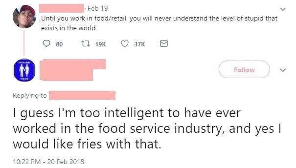 Text - Feb 19 Until you work in food/retail, you will never understand the level of stupid that exists in the world ti 19K 80 37K Follow PRIN Replying to I guess I'm too intelligent to have ever worked in the food service industry, and would like fries with that. yes I 10:22 PM - 20 Feb 2018