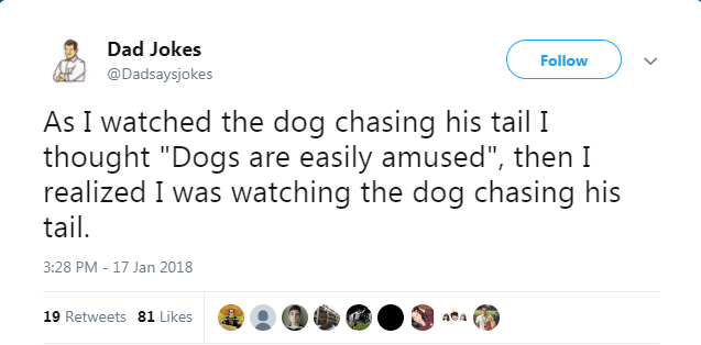 """As I watched the dog chasing his tail I thought """"Dogs are easily amused"""", then I realized I was watching the dog chasing his tail 3:28 PM - 17 Jan 2018 19 Retweets 81 Likes Aa"""