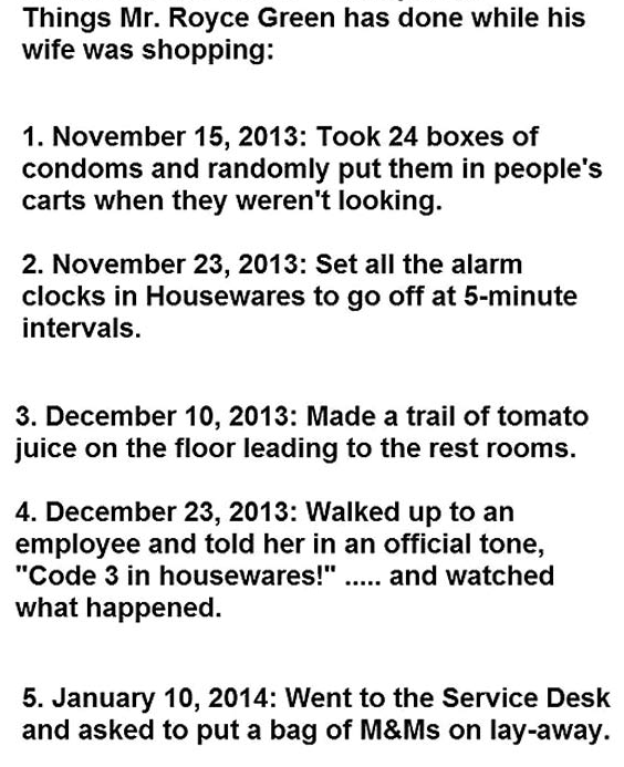"""Text - Things Mr. Royce Green has done while his wife was shopping: 1. November 15, 2013: Took 24 boxes of condoms and randomly put them in people's carts when they weren't looking 2. November 23, 2013: Set all the alarm clocks in Housewares to go off at 5-minute intervals. 3. December 10, 2013: Made a trail of tomato juice on the floor leading to the rest rooms. 4. December 23, 2013: Walked up to an employee and told her in an official tone, """"Code 3 in housewares!"""". and watched what happened. 5"""