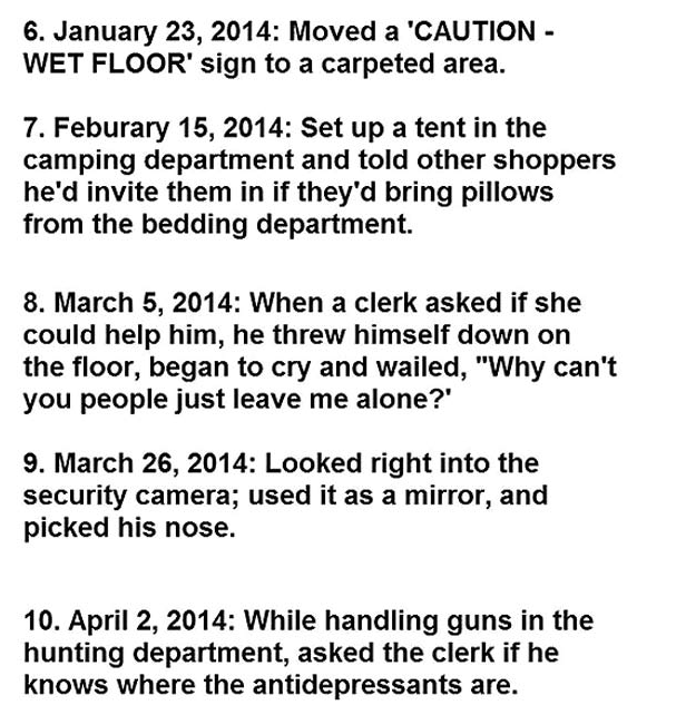 """Text - 6. January 23, 2014: Moved a 'CAUTION WET FLOOR' sign to a carpeted area 7. Feburary 15, 2014: Set up a tent in the camping department and told other shoppers he'd invite them in if they'd bring pillows from the bedding department. 8. March 5, 2014: When a clerk asked if she could help him, he threw himself down on the floor, began to cry and wailed, """"Why can't you people just leave me alone? 9. March 26, 2014: Looked right into the security camera; used it as a mirror, and picked his nos"""