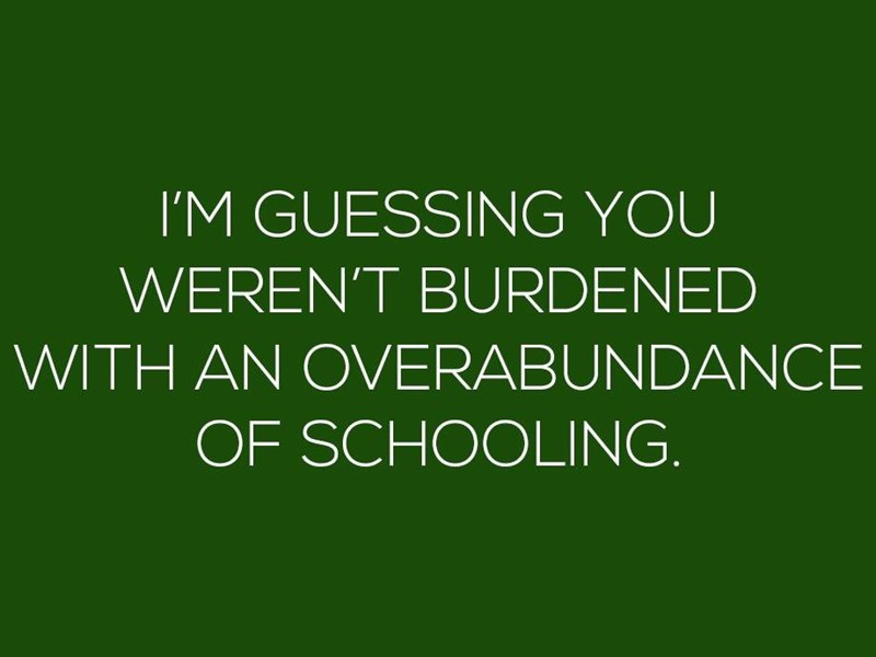Green - IM GUESSING YOU WEREN'T BURDENED WITH AN OVERABUNDANCE OF SCHOOLING