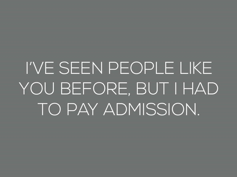 Text - I'VE SEEN PEOPLE LIKE YOU BEFORE, BUT I HAD TO PAY ADMISSION.