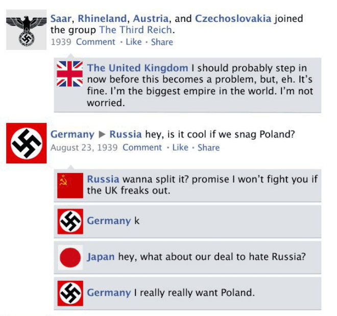 Text - Saar, Rhineland, Austria, and Czechoslovakia joined the group The Third Reich. 1939 Comment Like Share The United Kingdom I should probably step in now before this becomes a problem, but, eh. It's fine. I'm the biggest empire in the world. I'm not worried. Germany Russia hey, is it cool if we snag Poland? August 23, 1939 Comment Like Share Russia wanna split it? promise I won't fight you if the UK freaks out Germany k Japan hey, what about our deal to hate Russia? Germany I really really