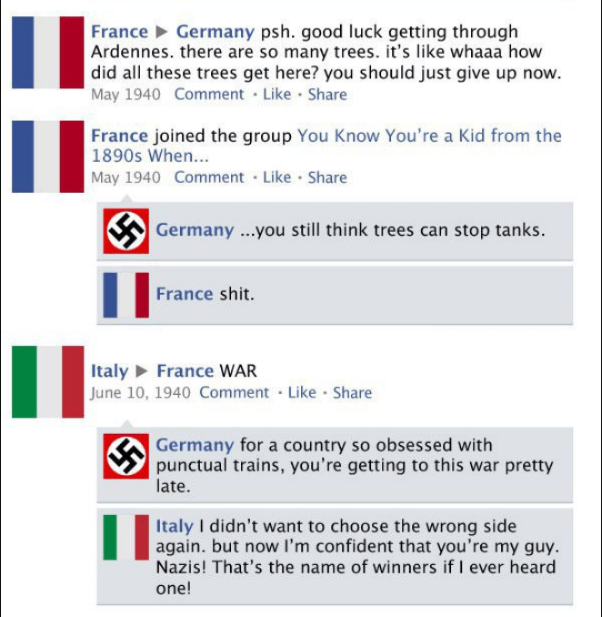 Text - France Germany psh. good luck getting through Ardennes. there are so many trees. it's like whaaa how did all these trees get here? you should just give up now. May 1940 Comment Like Share France joined the group You Know You're a Kid from the 1890s When... May 1940 Comment Like Share Germany..you still think trees can stop tanks. I1 France shit. Italy France WAR June 10, 1940 Comment Like Share Germany for a country so obsessed with punctual trains, you're getting to this war pretty late.
