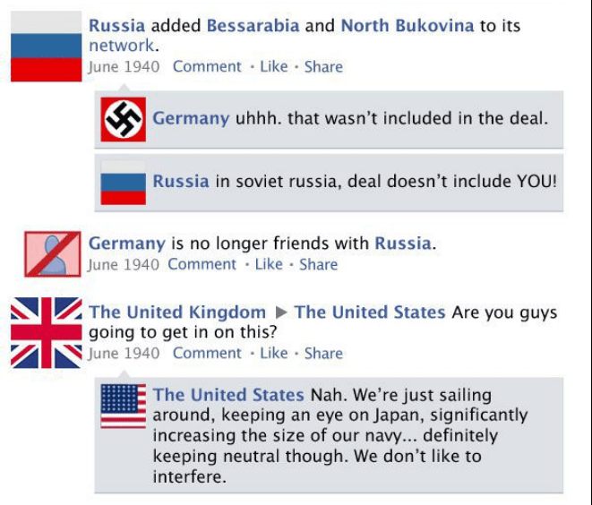 Text - Russia added Bessarabia and North Bukovina to its network. June 1940 Comment Like Share Germany uhhh. that wasn't included in the deal. Russia in soviet russia, deal doesn't include YOU! Germany is no longer friends with Russia June 1940 Comment Like Share The United Kingdom The United States Are you guys going to get in on this? June 1940 Comment Like Share The United States Nah. We're just sailing around, keeping an eye on Japan, significantly increasing the size of our navy... definite