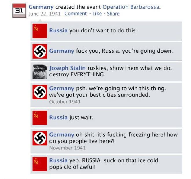 Text - EGermany created the event Operation Barbarossa. June 22, 1941 Comment Like Share Russia you don't want to do this. Germany fuck you, Russia. you're going down. Joseph Stalin ruskies, show them what we do. destroy EVERYTHING Germany psh. we're going to win this thing. we've got your best cities surrounded. October 1941 Russia just wait. Germany oh shit. it's fucking freezing here! how do you people live here?! November 1941 Russia yep. RUSSIA. suck on that ice cold popsicle of awful!