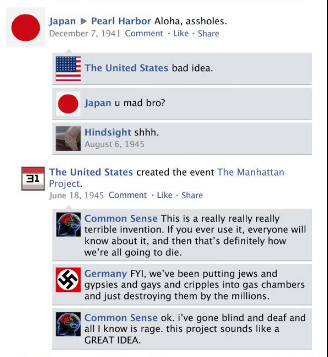 Text - Japan Pearl Harbor Aloha, assholes December 7, 1941 Comment Like Share The United States bad idea. Japan u mad bro? Hindsight shhh August 6, 1945 The United States created the event The Manhattan 31 Project. June 18, 1945 Comment Like Share Common Sense This is a really really really terrible invention. If you ever use it, everyone will know about it, and then that's definitely how we're all going to die. Germany FYI, we've been putting jews and gypsies and gays and cripples into gas cham