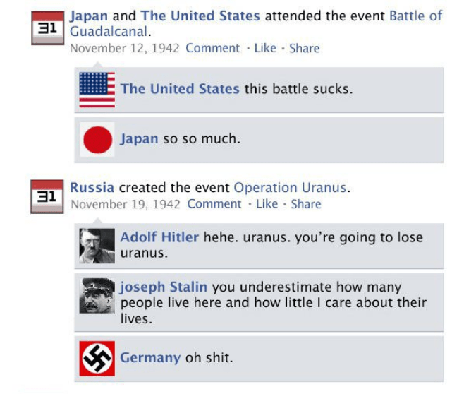 Text - Japan and The United States attended the event Battle of 31 Guadalcanal. November 12, 1942 Comment Like Share The United States this battle sucks. Japan so so much Russia created the event Operation Uranus. 3November 19, 1942 Comment Like Share Adolf Hitler hehe. uranus. you're going to lose uranus. joseph Stalin you underestimate how many people live here and how little I care about their lives. Germany oh shit.