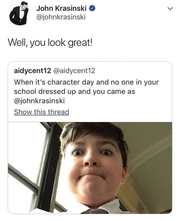 Face - John Krasinski @johnkrasinski Well, you look great! aidycent12 @aidycent12 When it's character day and no one in your school dressed up and you came as @johnkrasinski Show this thread