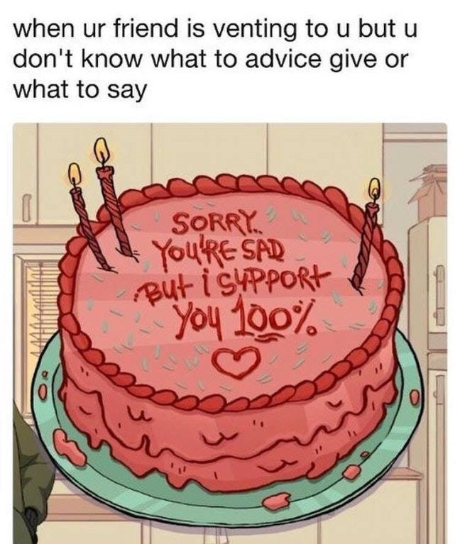 Cake - when ur friend is venting to u but u don't know what to advice give or what to say SORRY You'Re SAD But isppORt You 100% 0