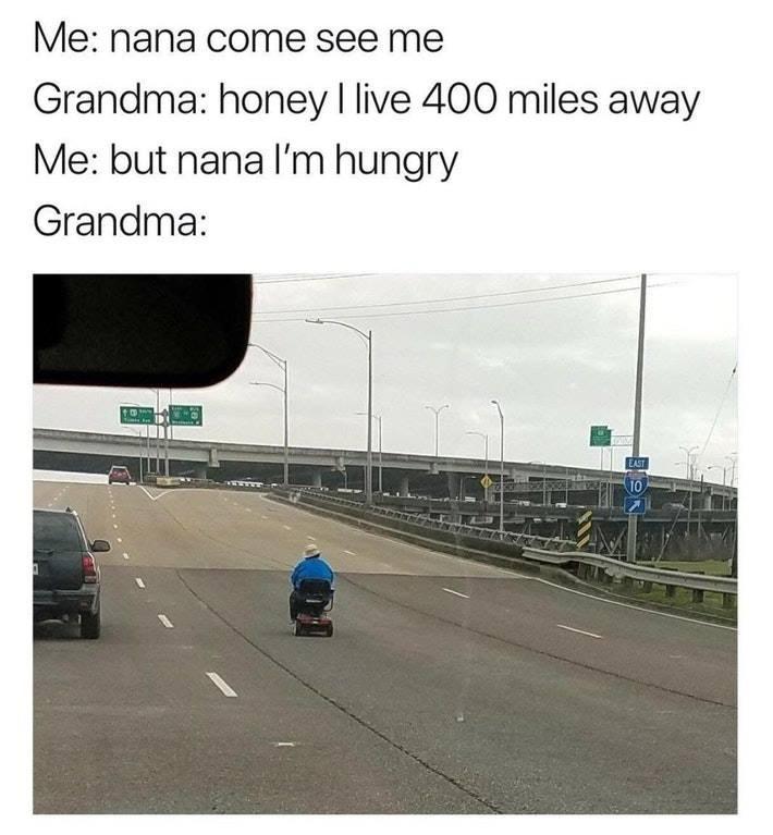 Road - Me: nana come see me Grandma: honey I live 400 miles away Me: but nana I'm hungry Grandma: EAST 10