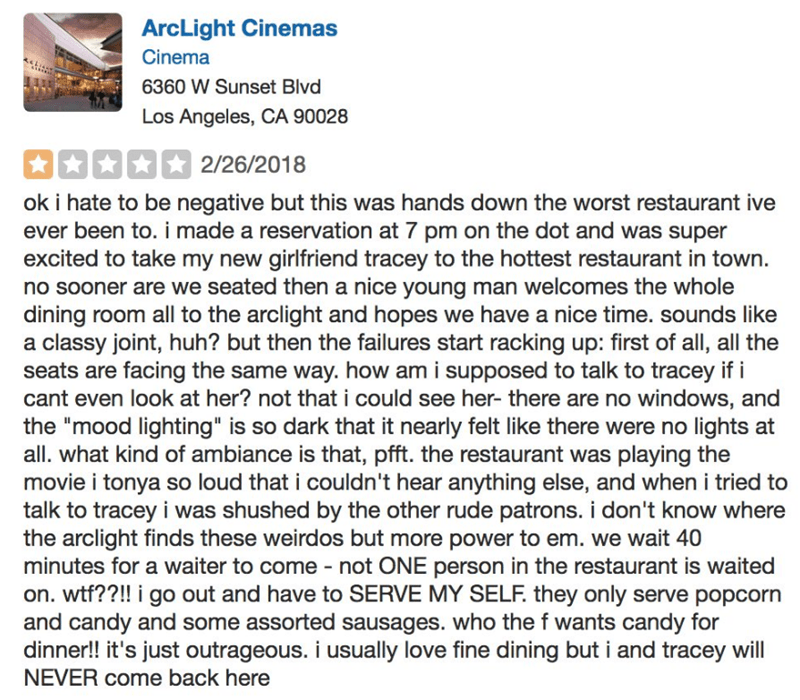 Text - ArcLight Cinemas Cinema 6360 W Sunset Blvd Los Angeles, CA 90028 2/26/2018 ok i hate to be negative but this was hands down the worst restaurant ive ever been to. i made a reservation at 7 pm on the dot and was super excited to take my new girlfriend tracey to the hottest restaurant in town. no sooner are we seated then a nice young man welcomes the whole dining room all to the arclight and hopes we have a nice time. sounds like a classy joint, huh? but then the failures start racking up: