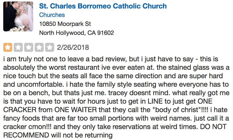 Text - St. Charles Borromeo Catholic Church Churches 10850 Moorpark St North Hollywood, CA 91602 2/26/2018 i am truly not one to leave a bad review, but i just have to say this is absolutely the worst restaurant ive ever eaten at. the stained glass was a nice touch but the seats all face the same direction and are super hard and uncomfortable. i hate the family style seating where everyone has to be on a bench, but thats just me. tracey doesnt mind. what really got me is that you have to wait fo