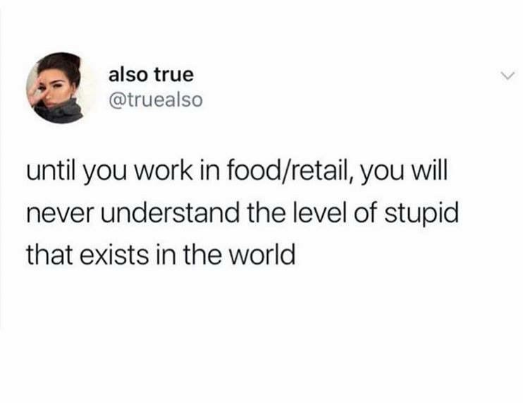 Text - also true @truealso L until you work in food/retail, you will never understand the level of stupid that exists in the world