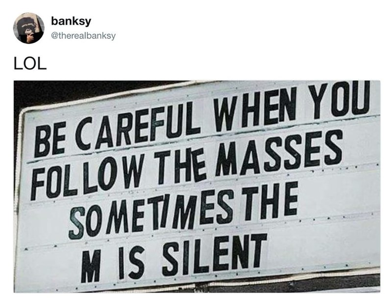 Font - banksy @therealbanksy LOL BE CAREFUL WHEN YOU FOLLOW THE MASSES SOMETIMES THE M IS SILENT