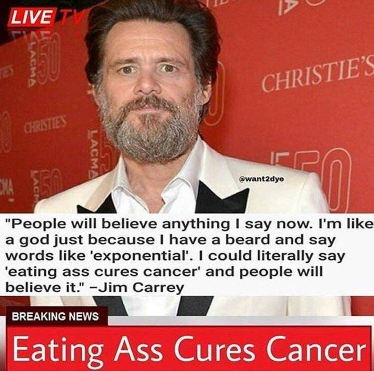 """Facial hair - LIVE TV ES CHRISTIE'S CHRISTIES ewant2dye """"People will believe anything I say now. I'm like a god just because I have a beard and say words like 'exponential'. I could literally say 'eating ass cures cancer and people will believe it."""" -Jim Carrey BREAKING NEWS Eating Ass Cures Cancer LACMA LACMA LAC"""