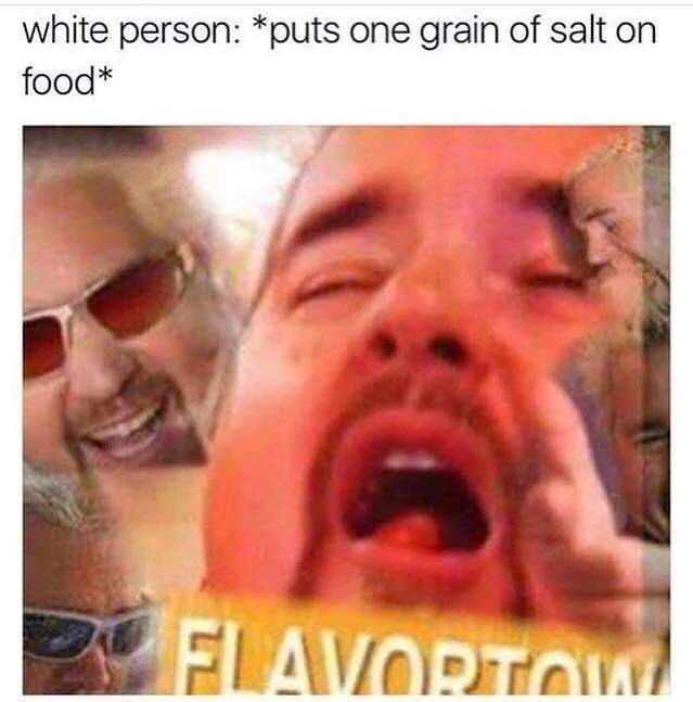 Face - white person: *puts one grain of salt on food* FLAVORTOIY