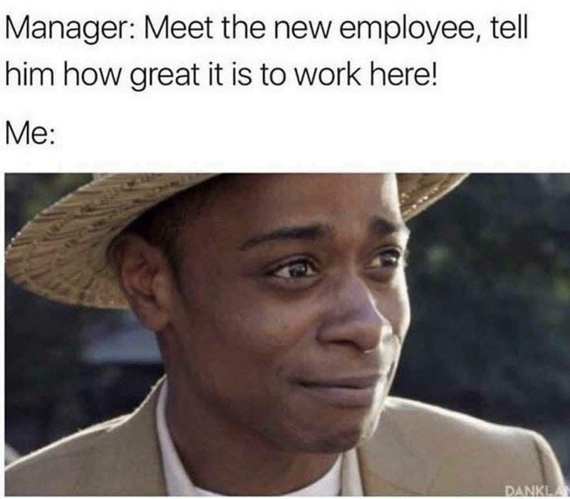 Facial expression - Manager: Meet the new employee, tell him how great it is to work here! Me: DANKL
