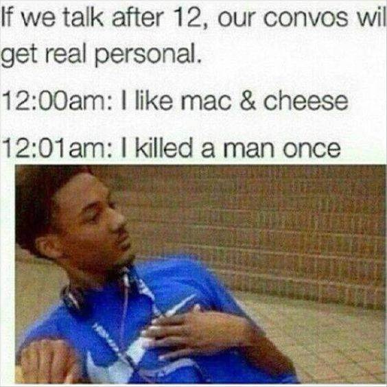 Text - If we talk after 12, our convos wil get real personal. 12:00am: I like mac & cheese 12:01am: I killed a man once