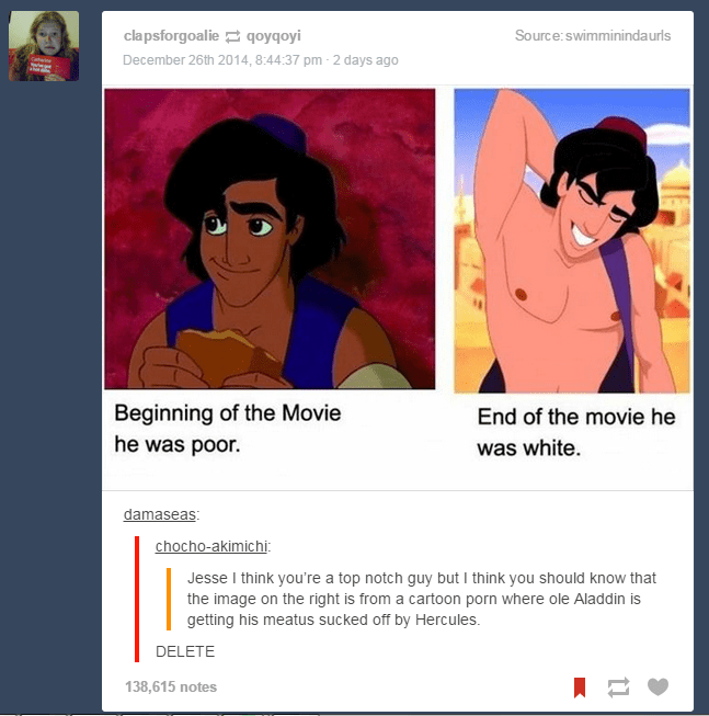 picture aladdin looking dark and white Beginning of the Movie he was poor End of the movie he was white. damaseas: chocho-akimichi: Jesse I think you're a top notch guy but I think you should know that the image on the right is from a cartoon porn where ole Aladdin is getting his meatus sucked off by Hercules. DELETE 138,615 notes