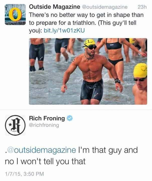 twitter post picture man doing marathon There's no better way to get in shape than to prepare for a triathlon. (This guy'll tell you): bit.ly/1w01zKU 23h Rich Froning @richfroning @outsidemagazine I'm that guy and no I won't tell you that 1/7/15, 3:50 PM