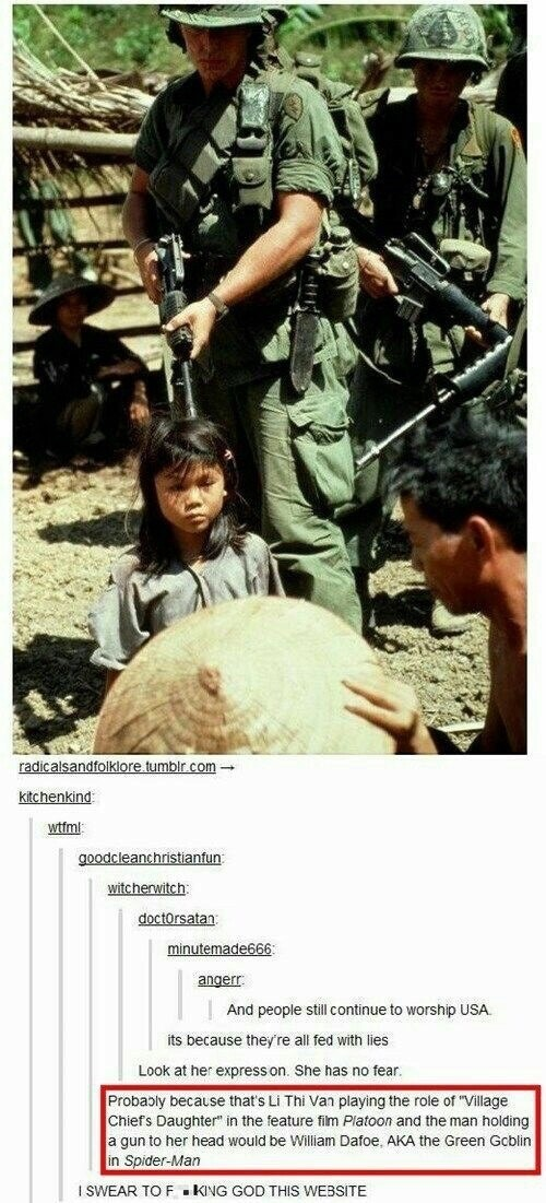 """picture small vietnamese girl with american soldiers reddit post And people still continue to worship USA its because they're all fed with lies Look at her express on. She has no fear. Probably because that's Li Thi Van playing the role of """"Village Chiefs Daughter"""" in the feature fim Platoon and the man holding a gun to her head would be William Dafoe, AKA the Green Gcblin in Spider-Man ISWEAR TO F.KNG GOD THIS WEBSITE"""