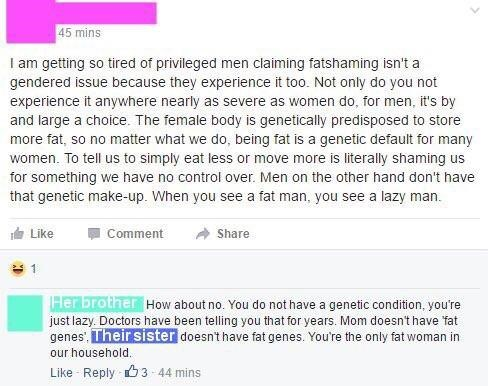 facebook post I am getting so tired of privileged gendered issue because they experience it too. Not only do you not experience it anywhere nearly as severe as women do, for men, it's by claiming fatshaming isn't a men and large a choice. The female body is genetically predisposed to store more fat, so no matter what we do, being fat is a genetic default for many women. To tell us to simply eat less or move more is literally shaming us for something we have no control over. Men on the other han