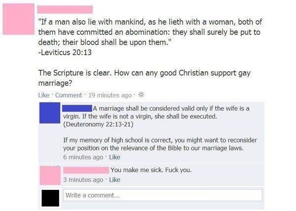"""facebook post """"If a man also lie with mankind, as he lieth with a woman, both of them have committed an abomination: they shall surely be put to death; their blood shall be upon them."""" Leviticus 20:13 The Scripture is clear. How can any good Christian support gay marriage? Like Comment 19 minutes ago A marriage shall be considered valid only if the wife is a virgin. If the wife is not a virgin, she shall be executed. (Deuteronomy 22:13-21) If my memory of hig"""
