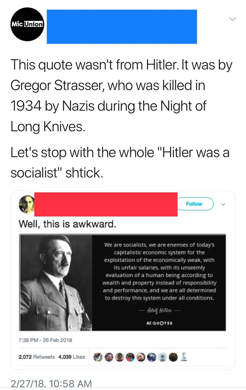 """twitter post This quote wasn't from Hitler. It was by Gregor Strasser, who was killed in 1934 by Nazis during the Night of Long Knives. Let's stop with the whole """"Hitler was a socialist"""" shtick Follow Well, this is awkward. are socialists, we are enemies of today's capitalistic economic system for the exploitation of the economically weak, with its unfair salaries, with its unseemly We evaluation of a human being according to wealth and property instead of responsibility and performance, and"""