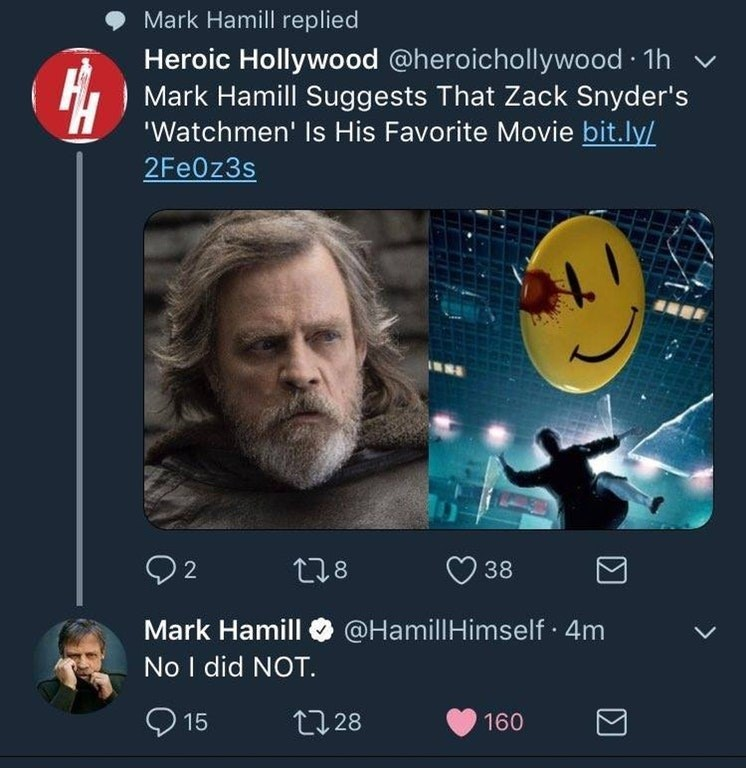 twitter post watchmen Mark Hamill replied Heroic Hollywood @heroichollywood 1h Mark Hamill Suggests That Zack Snyder's 'Watchmen' Is His Favorite Movie bit.ly/ 2Fe0z3s 2 38 218 Mark Hamill @Hamill Himself 4m No I did NOT. 15 t28 160