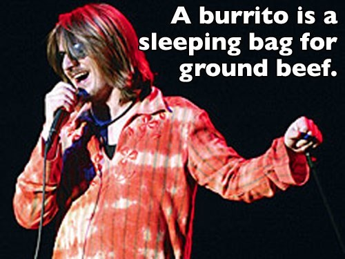 Talent show - A burrito is a sleeping bag for ground beef.