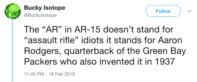 """Text - Bucky Isotope Follow @Buckylsotope The """"AR"""" in AR-15 doesn't stand for """"assault rifle"""" idiots it stands for Aaron Rodgers, quarterback of the Green Bay Packers who also invented it in 1937 11:45 PM - 18 Feb 2018"""