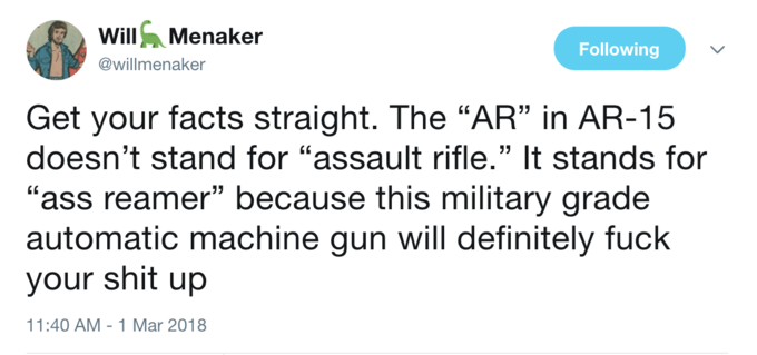 """Text - Will Menaker Following @willmenaker Get your facts straight. The """"AR"""" in AR-15 doesn't stand for """"assault rifle."""" It stands for """"ass reamer"""" because this military grade automatic machine gun will definitely fuck your shit up 11:40 AM -1 Mar 2018"""