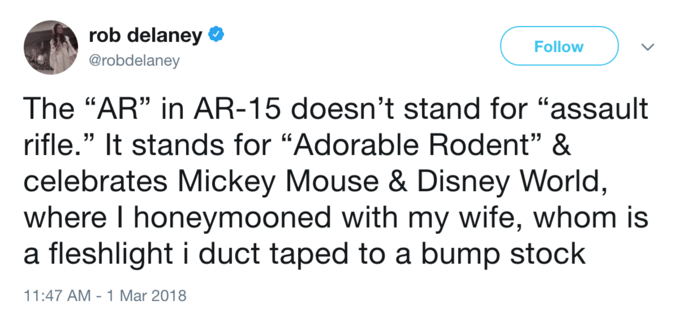 """Text - rob delaney Follow @robdelaney The """"AR"""" in AR-15 doesn't stand for """"assault rifle."""" It stands for """"Adorable Rodent"""" & celebrates Mickey Mouse & Disney World, where I honeymooned with my wife, whom is a fleshlight i duct taped to a bump stock 11:47 AM - 1 Mar 2018"""