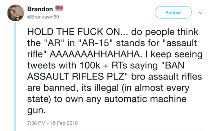 """Text - Brandon Follow @Brandawn69 HOLD THE FUCK ON... do people think the """"AR"""" in """"AR-15"""" stands for """"assault rifle"""" AAAAAAАННАНАНА. І keep seeing tweets with 100k RTs saying """"BAN ASSAULT RIFLES PLZ"""" bro assault rifles + banned, its illegal (in almost every state) to own any automatic machine gun. 7:38 PM-15 Feb 2018"""