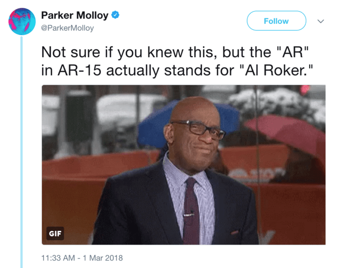 """News - Parker Molloy Follow @ParkerMolloy Not sure if you knew this, but the """"AR"""" in AR-15 actually stands for """"Al Roker."""" GIF 11:33 AM - 1 Mar 2018"""