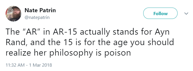 """Text - Nate Patrin Follow @natepatrin The """"AR"""" in AR-15 actually stands for Ayn Rand, and the 15 is for the age you should realize her philosophy is poison 11:32 AM 1 Mar 2018"""