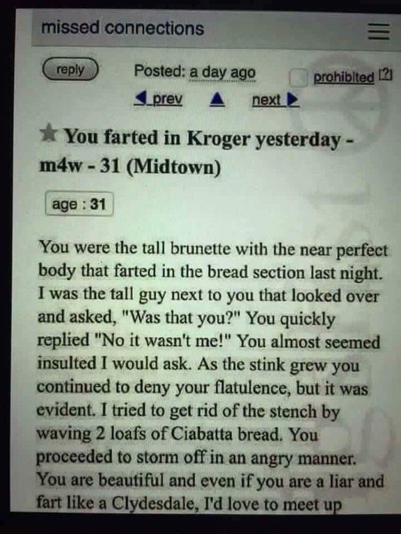 """Text - missed connections Posted: a day ago reply prohiblted 12 prev next You farted in Kroger yesterday- m4w-31 (Midtown) age:31 You were the tall brunette with the near perfect body that farted in the bread section last night. I was the tal guy next to you that looked and asked, """"Was that you?"""" You quickly replied """"No it wasn't me!"""" You almost seemed over insulted I would ask. As the stink grew you continued to deny your flatulence, but it was evident. I tried to get rid of the stench by wavin"""
