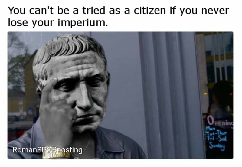 meme - Facial expression - You can't be a tried as a citizen if you never lose your imperium. (OPening Mon ue-Thue Tri-Sal Sunday RomanSPORposting