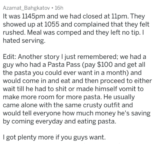 Text - Azamat_Bahgkatov 16h It was 1145pm and we had closed at 11pm. They showed up at 1055 and complained that they felt rushed. Meal was comped and they left no tip. I hated serving. Edit: Another story I just remembered; we had a guy who had a Pasta Pass (pay $100 and get all the pasta you could ever want in a month) and would come in and eat and then proceed to either wait till he had to shit or made himself vomit to make more room for more pasta. He usually came alone with the same crusty o