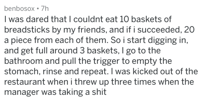 Text - benbosox 7h I was dared that I couldnt eat 10 baskets of breadsticks by my friends, and if i succeeded, 20 piece from each of them. So i start digging in, and get full around 3 baskets, I go to the bathroom and pull the trigger to empty the stomach, rinse and repeat. I was kicked out of the restaurant when i threw up three times when the manager was taking a shit