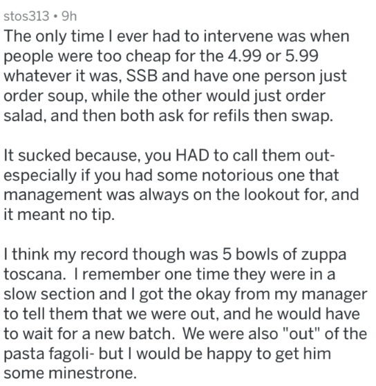 Text - stos313 9h The only time I ever had to intervene was when people were too cheap for the 4.99 or 5.99 whatever it was, SSB and have one person just order soup, while the other would just order salad, and then both ask for refils then swap. It sucked because, you HAD to call them out- especially if you had some notorious one that management was always on the lookout for, and it meant no tip. I think my record though was 5 bowls of zuppa toscana. I remember one time they were in a slow secti