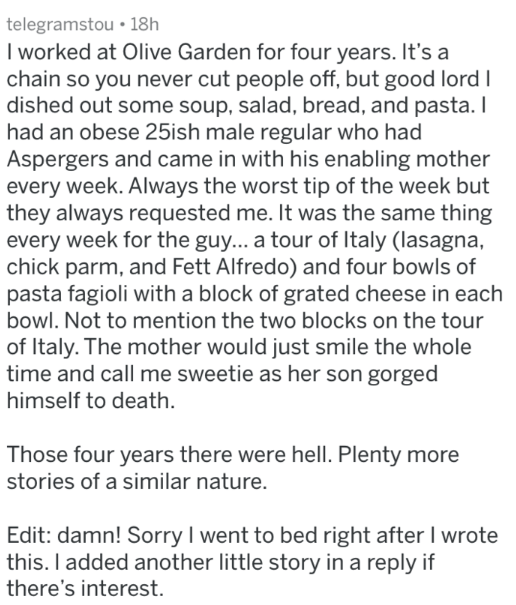 Text - telegramstou 18h I worked at Olive Garden for four years. It's a chain so you never cut people off, but good lord dished out some soup, salad, bread, and pasta. I had an obese 25ish male regular who had Aspergers and came in with his enabling mother every week. Always the worst tip of the week but they always requested me. It was the same thing every week for the guy... a tour of Italy (lasagna chick parm, and Fett Alfredo) and four bowls of pasta fagioli with a block of grated cheese in