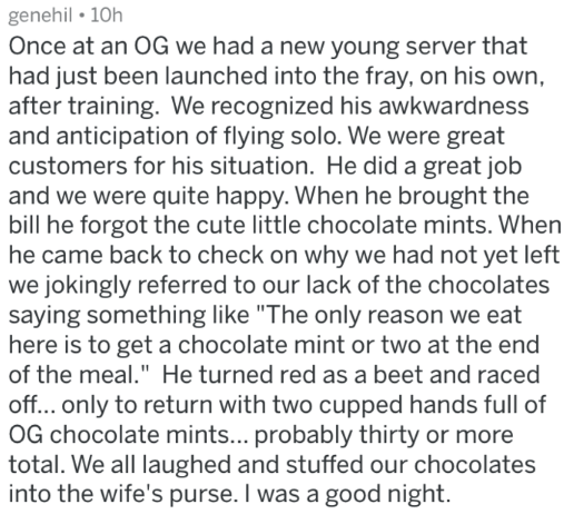 """Text - genehil 10h Once at an 0G we had a new young server that had just been launched into the fray, on his own after training. We recognized his awkwardness and anticipation of flying solo. We were great customers for his situation. He did a great job and we were quite happy. When he brought the bill he forgot the cute little chocolate mints. When he came back to check on why we had not yet left we jokingly referred to our lack of the chocolates saying something like """"The only reason we eat he"""