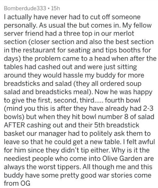 Text - Bomberdude333 15h I actually have never had to cut off someone personally. As usual the but comes in. My fellow server friend had a three top in our merlot section (closer section and also the best section in the restaurant for seating and tips booths for days) the problem came to a head when after the tables had cashed out and were just sitting around they would hassle my buddy for more breadsticks and salad (they all ordered soup salad and breadsticks meal). Now he was happy to give the