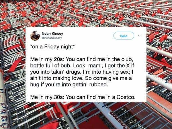 """Text - Noah Kinsey ethenoahkinsey Read """"on a Friday night Me in my 20s: You can find me in the club, bottle full of bub. Look, mami, I got the X if you into takin' drugs. I'm into having sex; ain't into making love. So come give me a hug if you're into gettin' rubbed. Me in my 30s: You can find me in a Costco."""