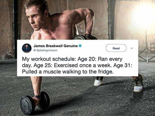 Male - James Breakwell Genuine Read XplodingUnicorn My workout schedule: Age 20: Ran every day. Age 25: Exercised once a week. Age 31: Pulled a muscle walking to the fridge
