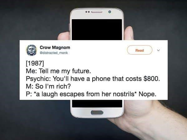 """Mobile phone - Crow Magnom adistracted monk Read [1987] Me: Tell me my future. Psychic: You'll have a phone that costs $800 M: So I'm rich? P: """"a laugh escapes from her nostrils* Nope."""